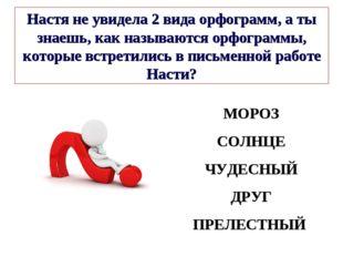 МОРОЗ СОЛНЦЕ ЧУДЕСНЫЙ ДРУГ ПРЕЛЕСТНЫЙ Настя не увидела 2 вида орфограмм, а ты
