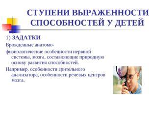СТУПЕНИ ВЫРАЖЕННОСТИ СПОСОБНОСТЕЙ У ДЕТЕЙ 1) ЗАДАТКИ Врожденные анатомо- физ