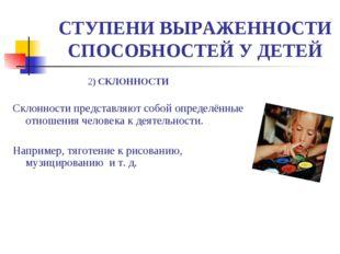 СТУПЕНИ ВЫРАЖЕННОСТИ СПОСОБНОСТЕЙ У ДЕТЕЙ 2) СКЛОННОСТИ Склонности представля