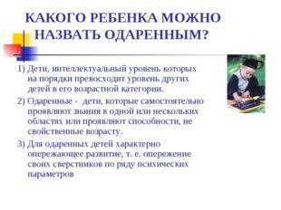 КАКОГО РЕБЕНКА МОЖНО НАЗВАТЬ ОДАРЕННЫМ? 1) Дети, интеллектуальный уровень ко