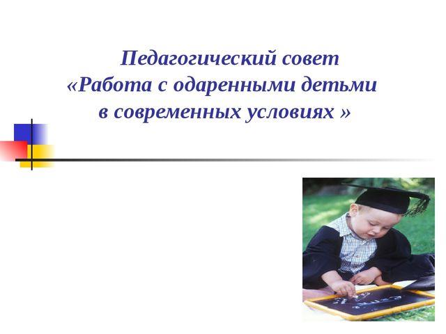 Педагогический совет «Работа с одаренными детьми в современных условиях »
