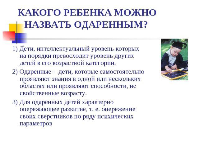 КАКОГО РЕБЕНКА МОЖНО НАЗВАТЬ ОДАРЕННЫМ? 1) Дети, интеллектуальный уровень ко...
