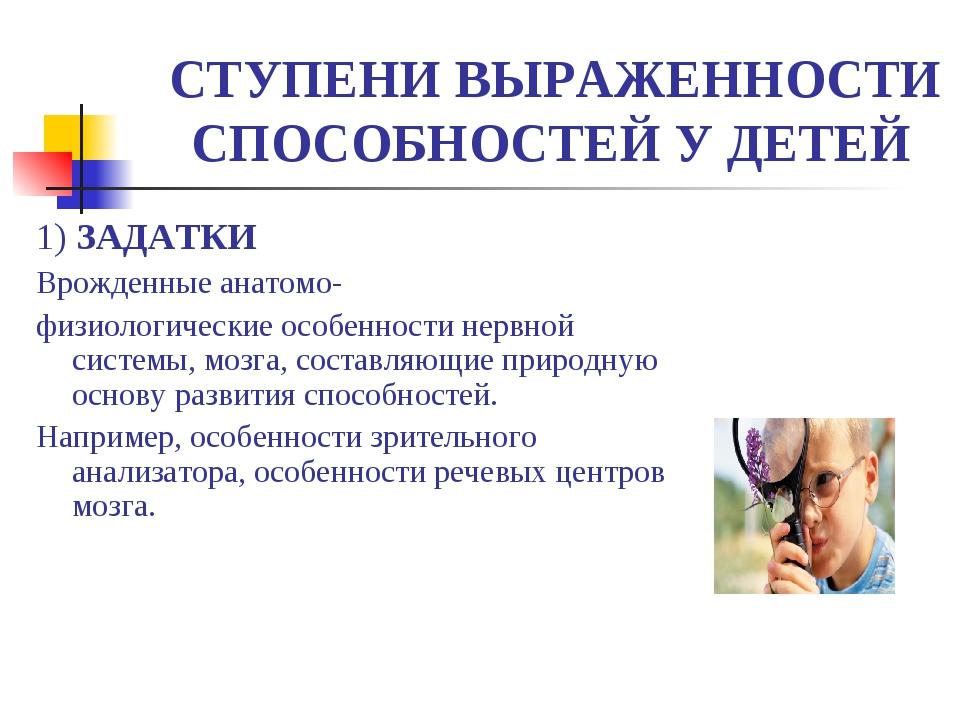 СТУПЕНИ ВЫРАЖЕННОСТИ СПОСОБНОСТЕЙ У ДЕТЕЙ 1) ЗАДАТКИ Врожденные анатомо- физ...