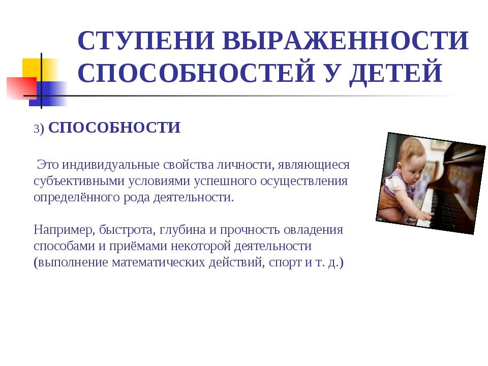 СТУПЕНИ ВЫРАЖЕННОСТИ СПОСОБНОСТЕЙ У ДЕТЕЙ 3) СПОСОБНОСТИ Это индивидуальные с...