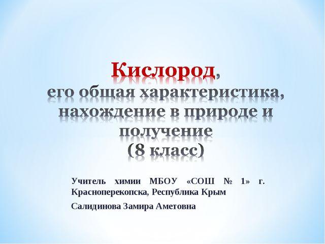 Учитель химии МБОУ «СОШ № 1» г. Красноперекопска, Республика Крым Салидинова...