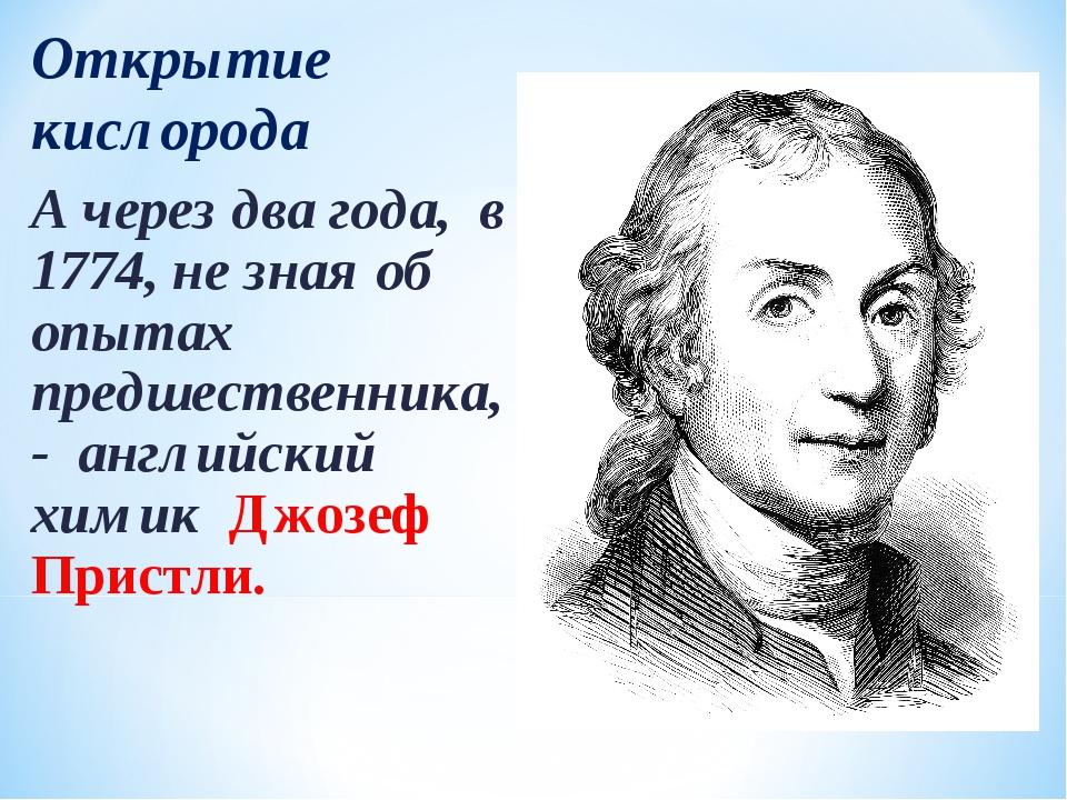 Открытие кислорода А через два года, в 1774, не зная об опытах предшественник...
