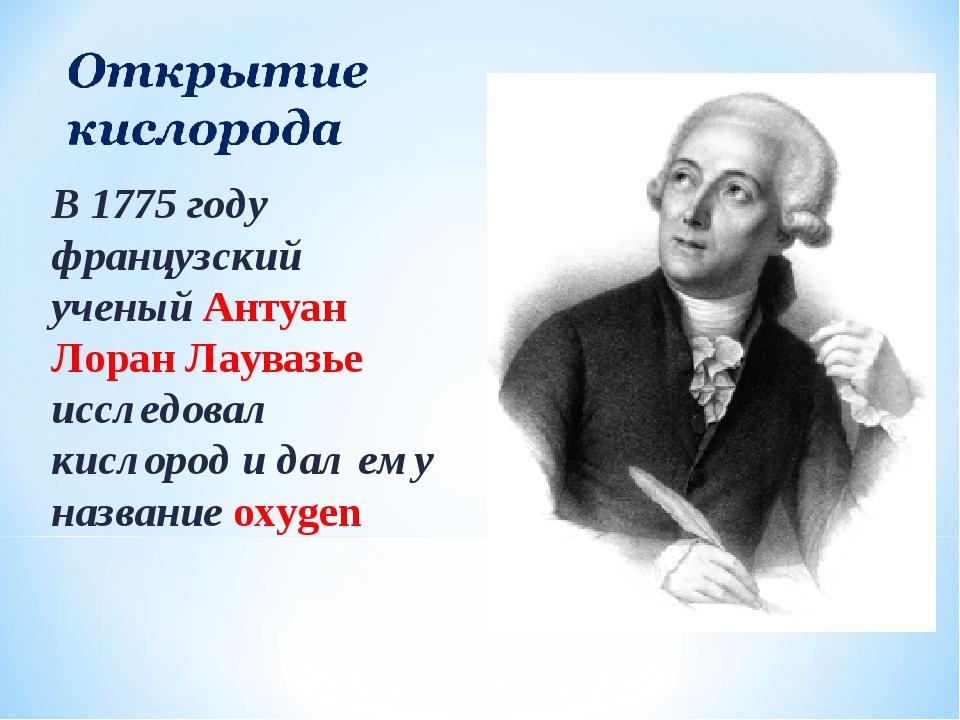 В 1775 году французский ученый Антуан Лоран Лаувазье исследовал кислород и да...