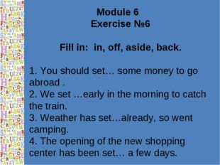 Module 6 Exercise №6 Fill in: in, off, aside, back. 1. You should set… some m
