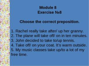 Module 8 Exercise №8 Choose the correct preposition. 1. Rachel really take af