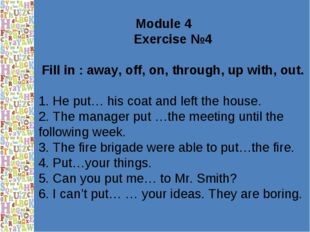 Module 4 Exercise №4 Fill in : away, off, on, through, up with, out. 1. He pu