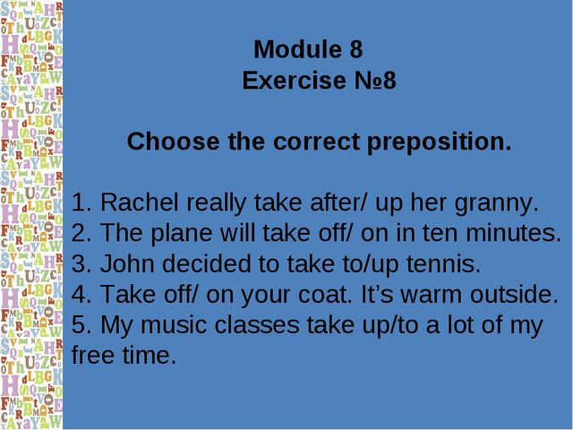 Module 8 Exercise №8 Choose the correct preposition. 1. Rachel really take af...