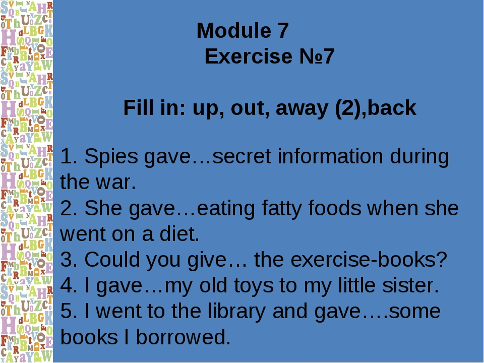 Module 7 Exercise №7 Fill in: up, out, away (2),back 1. Spies gave…secret inf...