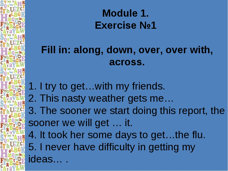Module 1. Exercise №1 Fill in: along, down, over, over with, across. 1. I try...