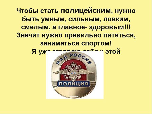 Чтобы стать полицейским, нужно быть умным, сильным, ловким, смелым, а главное...