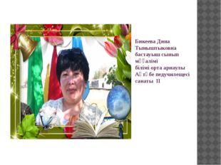 Бикеева Дина Тыныштыковна бастауыш сынып мұғалімі білімі орта арнаулы Ақтөбе
