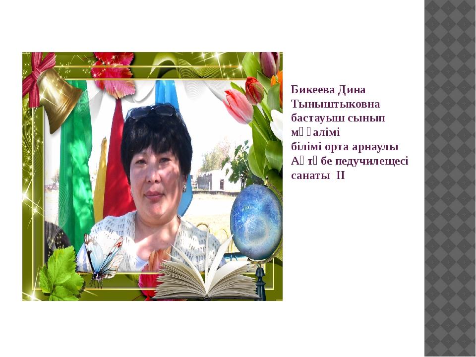 Бикеева Дина Тыныштыковна бастауыш сынып мұғалімі білімі орта арнаулы Ақтөбе...