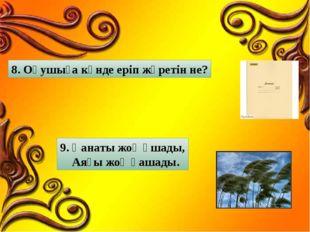 8. Оқушыға күнде еріп жүретін не? 9. Қанаты жоқ ұшады, Аяғы жоқ қашады.