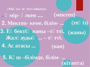 «Мақал- мәтел сайысы» Өмір- үлкен .... 2. Мектеп- кеме, білім- ... (мектеп) (