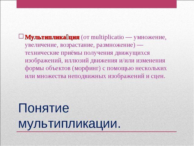 Понятие мультипликации. Мультиплика́ция (от multiplicatio — умножение, увелич...