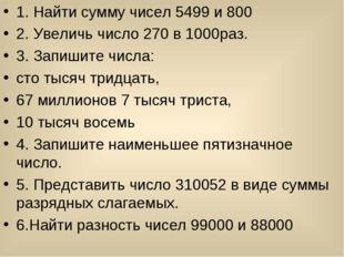 1. Найти сумму чисел 5499 и 800 2. Увеличь число 270 в 1000раз. 3. Запишите ч