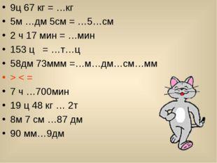 9ц 67 кг = …кг 5м …дм 5см = …5…см 2 ч 17 мин = …мин 153 ц = …т…ц 58дм 73ммм =