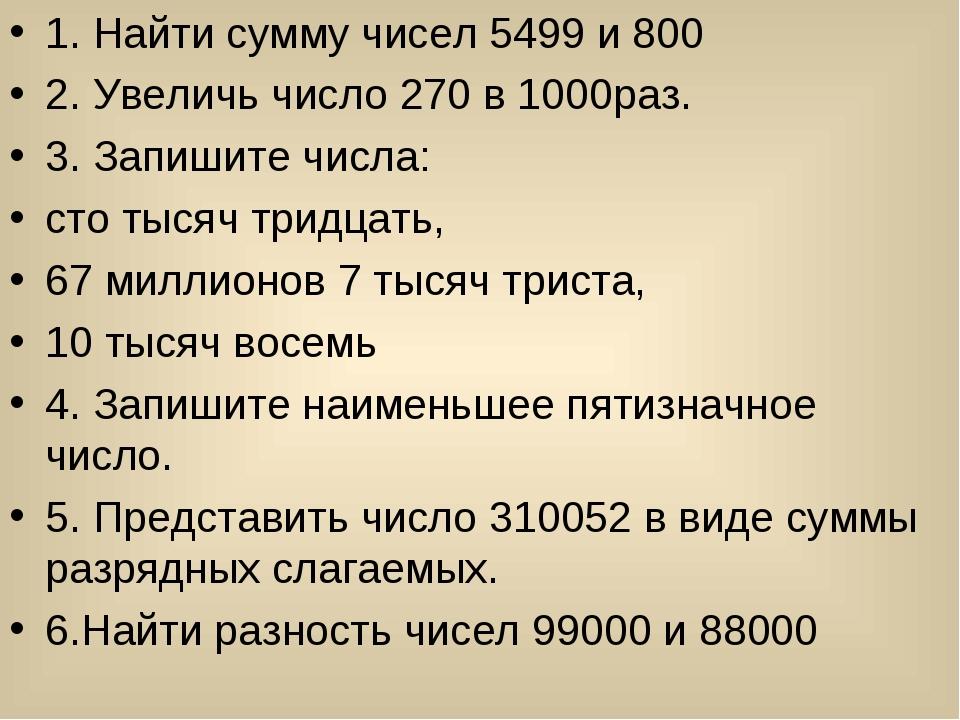 1. Найти сумму чисел 5499 и 800 2. Увеличь число 270 в 1000раз. 3. Запишите ч...