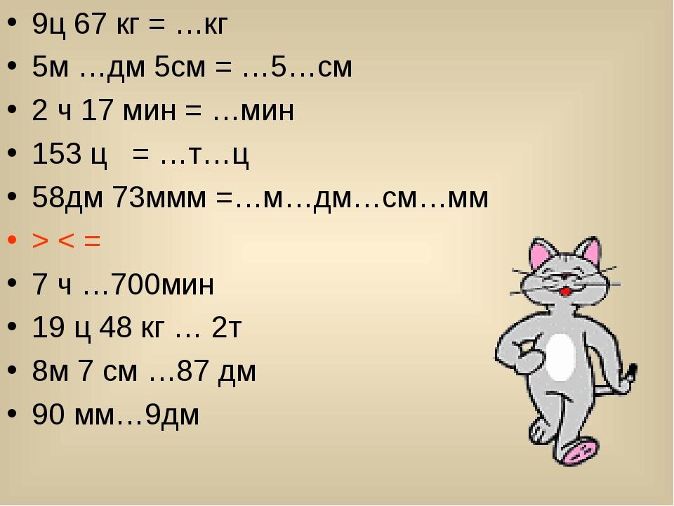 9ц 67 кг = …кг 5м …дм 5см = …5…см 2 ч 17 мин = …мин 153 ц = …т…ц 58дм 73ммм =...