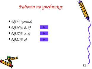 Работа по учебнику: №513 (устно) №515(а, в, д) №517(б, г, е) №521(в, г)