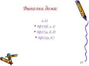 Выполни дома: п.21 №515(б, г, е) №517(а, в, д) №521(а, б.)