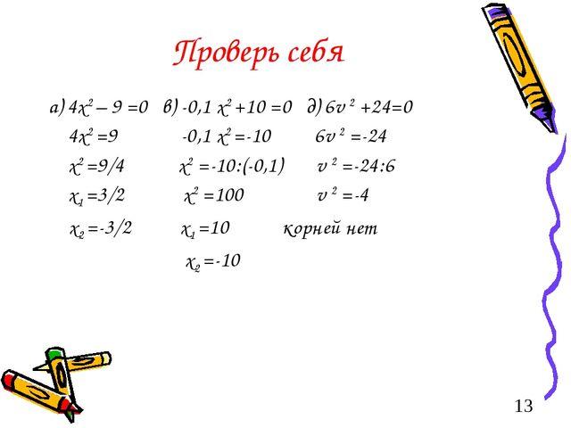 Проверь себя а) 4х2 – 9 =0 в) -0,1 х2 +10 =0 д) 6v 2 +24=0 4х2 =9 -0,1 х2 =-1...