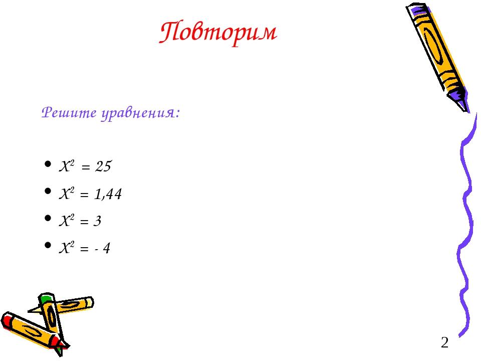 Повторим Решите уравнения: X2 = 25 X2 = 1,44 X2 = 3 X2 = - 4