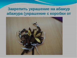 Закрепить украшение на абажур абажура (украшение с коробки от торта)