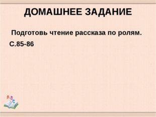 ДОМАШНЕЕ ЗАДАНИЕ Подготовь чтение рассказа по ролям. С.85-86