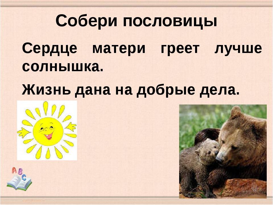 Собери пословицы Сердце матери греет лучше солнышка. Жизнь дана на добрые дела.