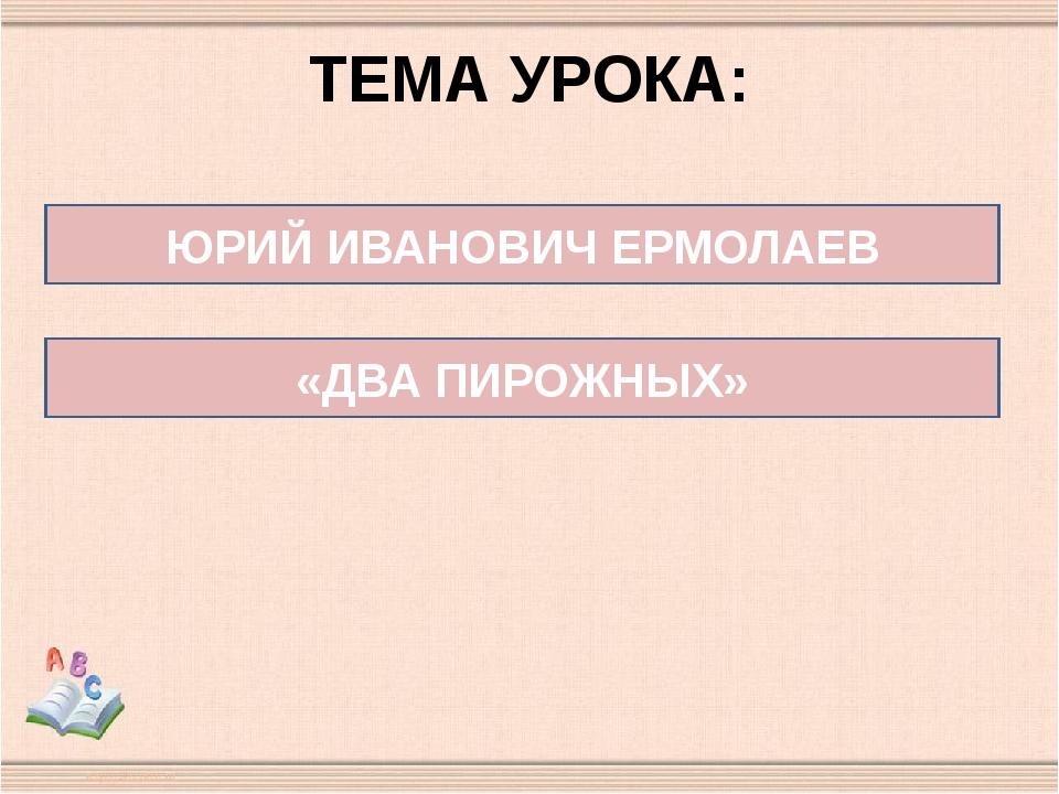ТЕМА УРОКА: ЮРИЙ ИВАНОВИЧ ЕРМОЛАЕВ «ДВА ПИРОЖНЫХ»