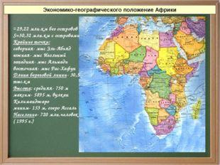 Экономико-географического положение Африки =29,22 млн.км без островов S=30,32
