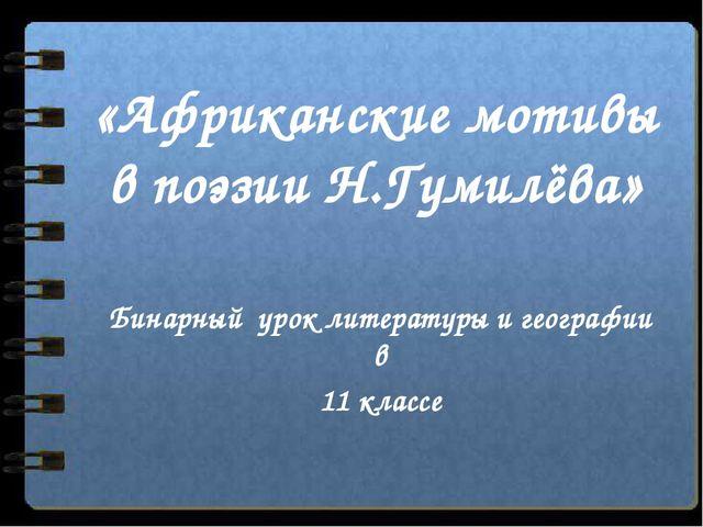 «Африканские мотивы в поэзии Н.Гумилёва» Бинарный урок литературы и географии...