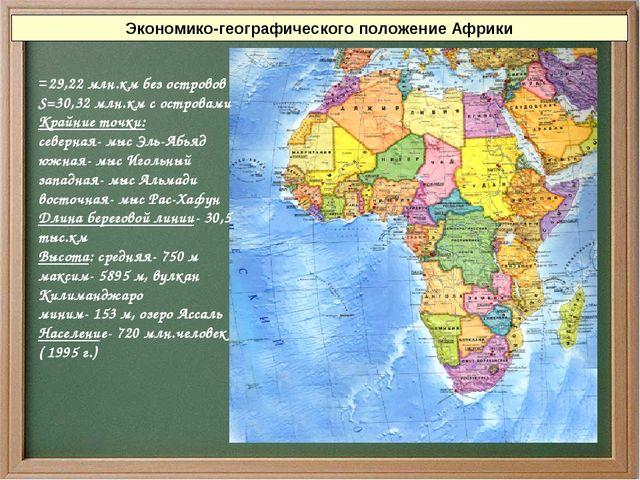 Экономико-географического положение Африки =29,22 млн.км без островов S=30,32...