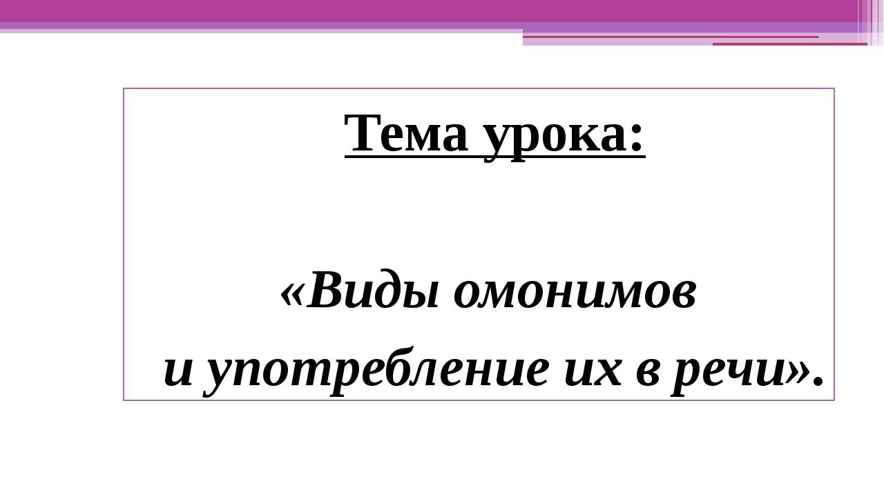 Тема урока: «Виды омонимов и употребление их в речи».