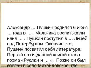 Александр … Пушкин родился 6 июня … года в … . Мальчика воспитывали няня … .