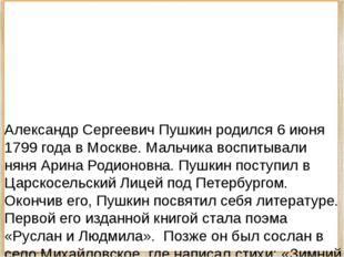 Александр Сергеевич Пушкин родился 6 июня 1799 года в Москве. Мальчика воспи
