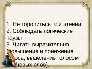 1. Не торопиться при чтении 2. Соблюдать логические паузы 3. Читать выразител
