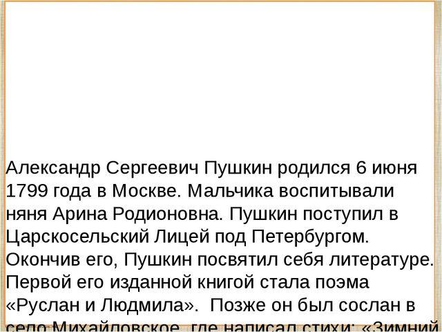 Александр Сергеевич Пушкин родился 6 июня 1799 года в Москве. Мальчика воспи...