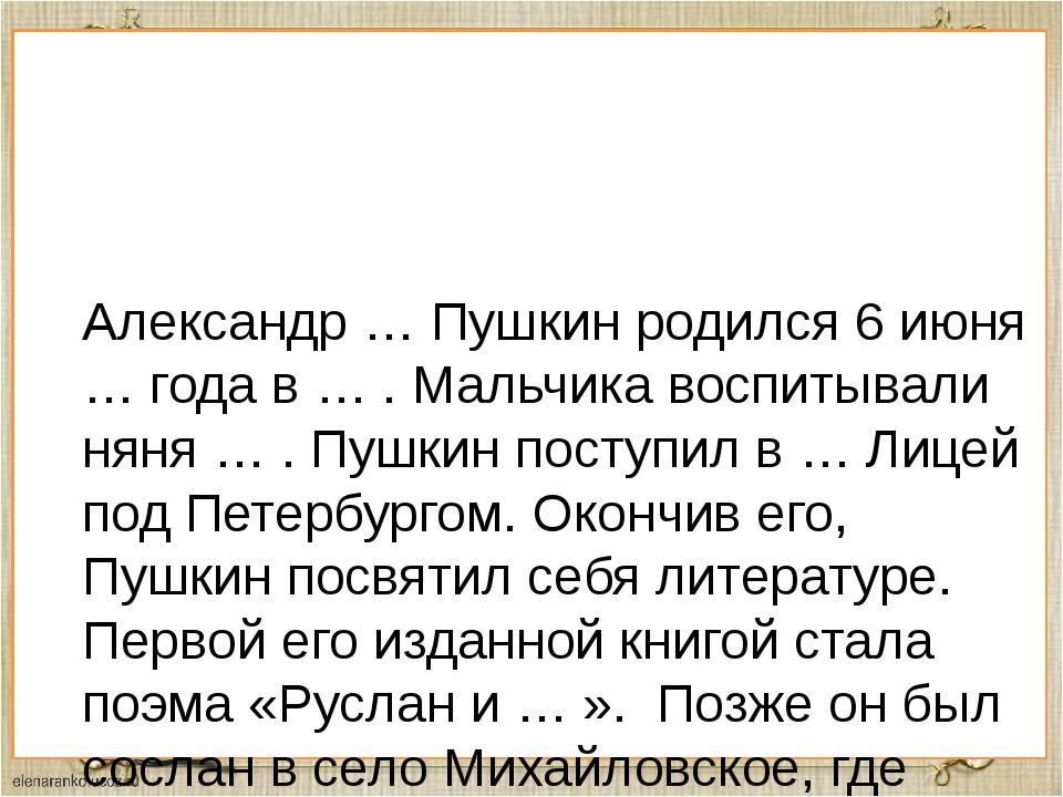 Александр … Пушкин родился 6 июня … года в … . Мальчика воспитывали няня … ....