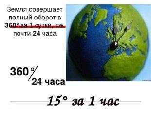 Земля совершает полный оборот в 360° за 1 сутки, т.е. почти 24 часа 360° 24 ч
