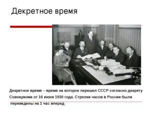 Декретное время Декретное время – время на которое перешел СССР согласно декр