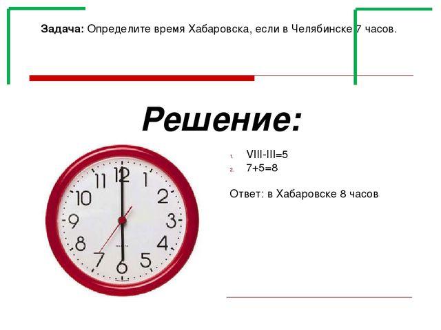 Задача: Определите время Хабаровска, если в Челябинске 7 часов. Решение: VIII...