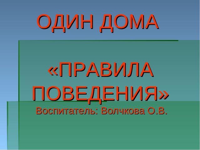 ОДИН ДОМА «ПРАВИЛА ПОВЕДЕНИЯ» Воспитатель: Волчкова О.В.