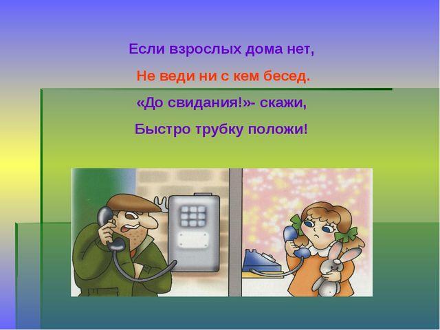 Если взрослых дома нет, Не веди ни с кем бесед. «До свидания!»- скажи, Быстро...