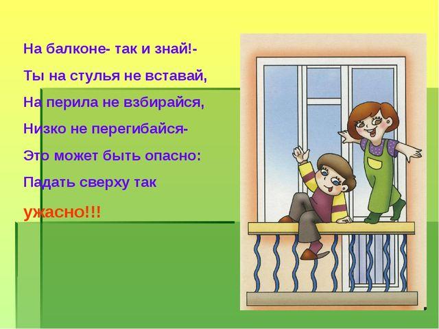 На балконе- так и знай!- Ты на стулья не вставай, На перила не взбирайся, Низ...